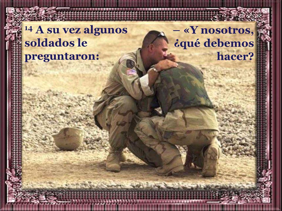14 A su vez algunos soldados le preguntaron: