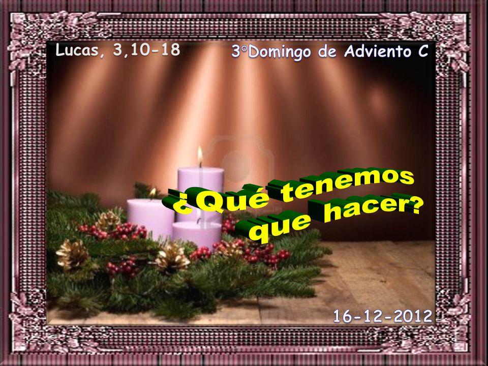 Lucas, 3,10-18 3°Domingo de Adviento C ¿Qué tenemos que hacer 16-12-2012