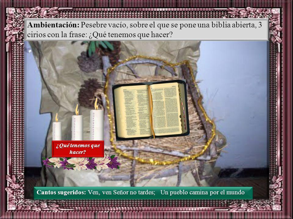 Ambientación: Pesebre vacío, sobre el que se pone una biblia abierta, 3 cirios con la frase: ¿Qué tenemos que hacer