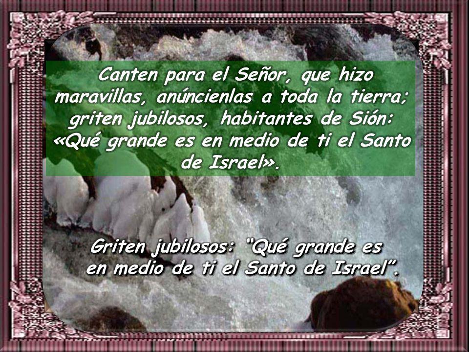 Canten para el Señor, que hizo maravillas, anúncienlas a toda la tierra; griten jubilosos, habitantes de Sión: «Qué grande es en medio de ti el Santo de Israel».