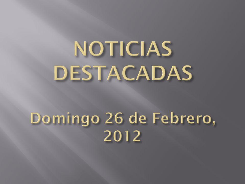 NOTICIAS DESTACADAS Domingo 26 de Febrero, 2012