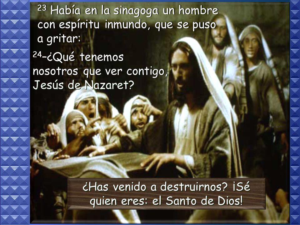 ¿Has venido a destruirnos ¡Sé quien eres: el Santo de Dios!