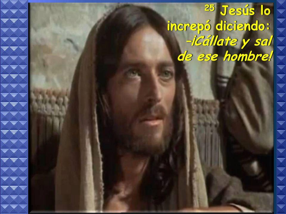 25 Jesús lo increpó diciendo: –¡Cállate y sal de ese hombre!