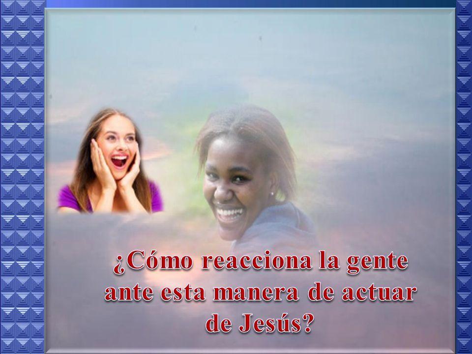¿Cómo reacciona la gente ante esta manera de actuar de Jesús