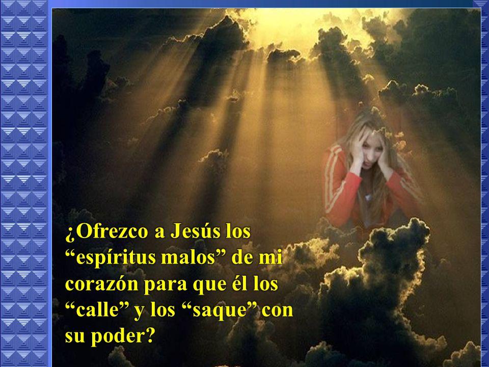 ¿Ofrezco a Jesús los espíritus malos de mi corazón para que él los calle y los saque con su poder