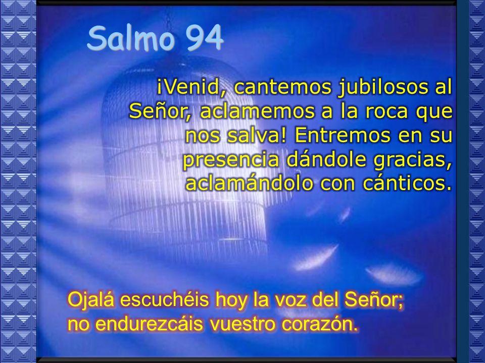 Salmo 94 ¡Venid, cantemos jubilosos al Señor, aclamemos a la roca que nos salva! Entremos en su presencia dándole gracias, aclamándolo con cánticos.