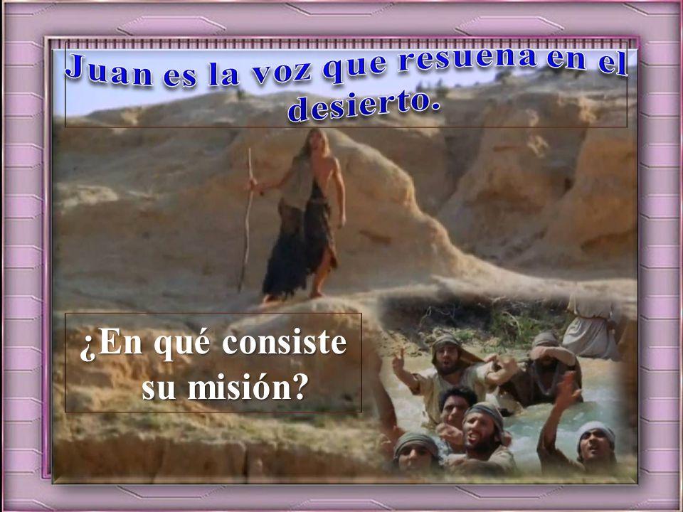 Juan es la voz que resuena en el desierto. ¿En qué consiste su misión