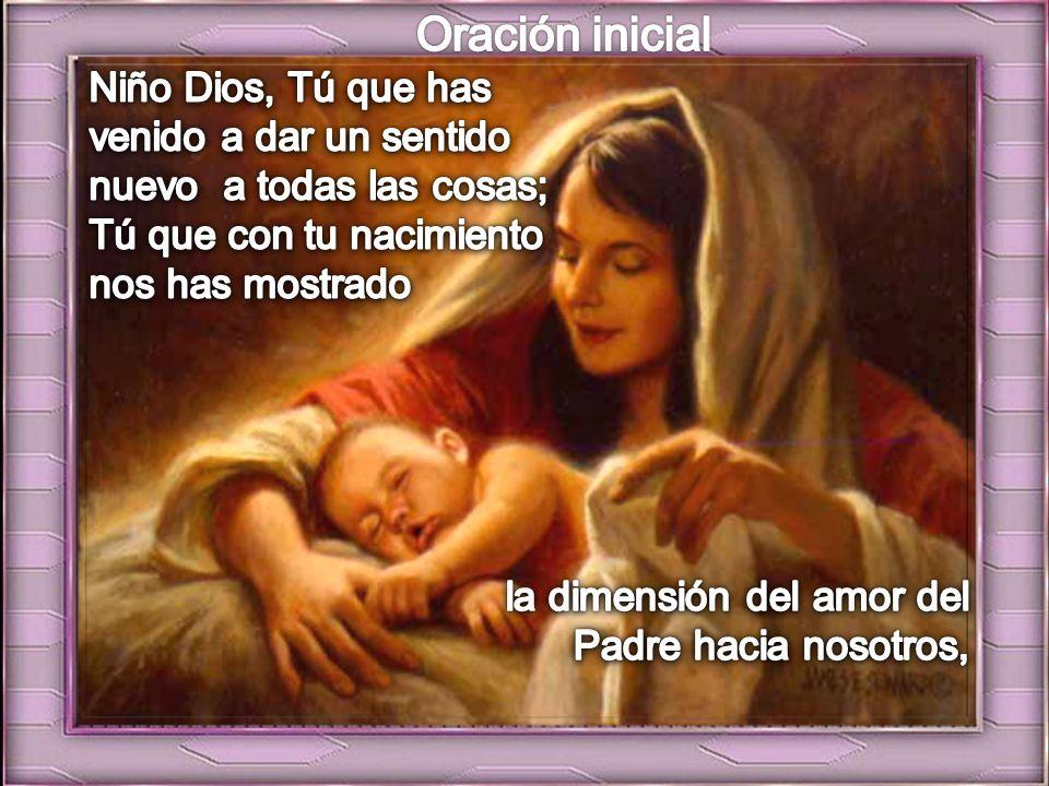 Oración inicial Niño Dios, Tú que has venido a dar un sentido nuevo a todas las cosas; Tú que con tu nacimiento nos has mostrado.