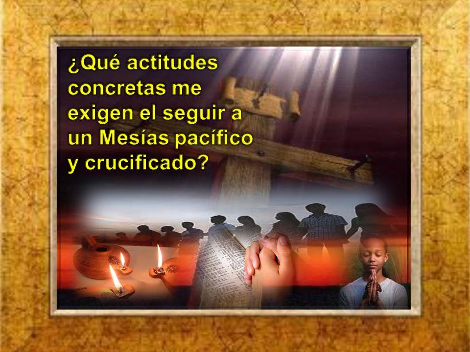 ¿Qué actitudes concretas me exigen el seguir a un Mesías pacífico y crucificado