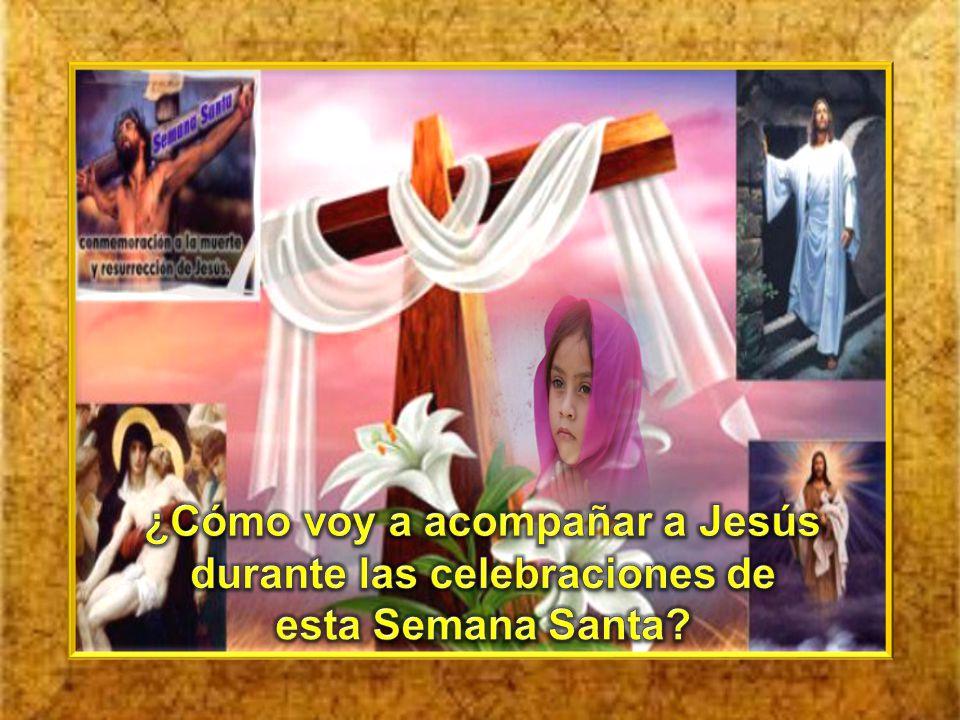¿Cómo voy a acompañar a Jesús durante las celebraciones de esta Semana Santa