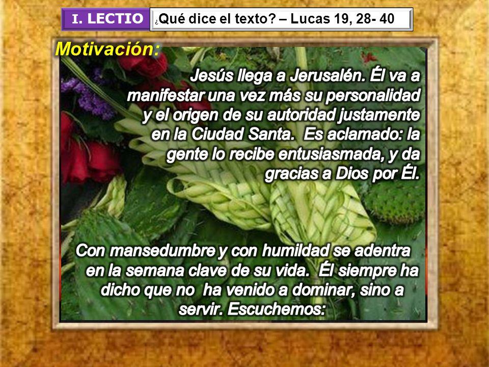 I. LECTIO ¿Qué dice el texto – Lucas 19, 28- 40. Motivación:
