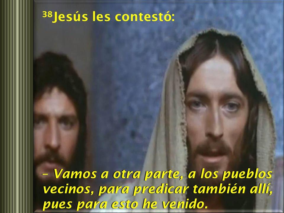 38Jesús les contestó: – Vamos a otra parte, a los pueblos vecinos, para predicar también allí, pues para esto he venido.
