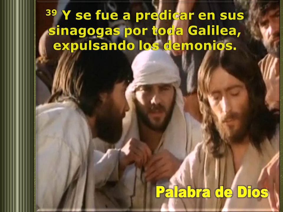 39 Y se fue a predicar en sus sinagogas por toda Galilea, expulsando los demonios.