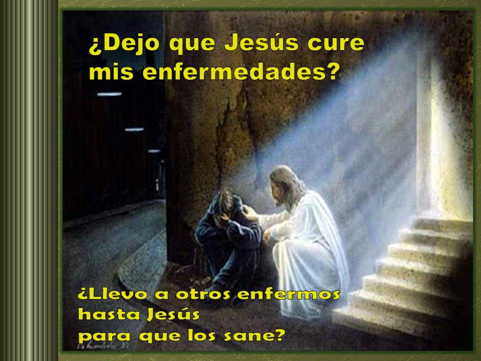¿Dejo que Jesús cure mis enfermedades ¿Llevo a otros enfermos