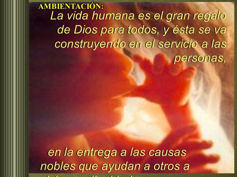 AMBIENTACIÓN: La vida humana es el gran regalo de Dios para todos, y ésta se va construyendo en el servicio a las personas,