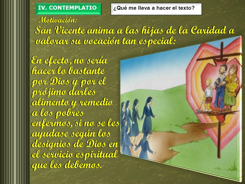 IV. CONTEMPLATIO ¿Qué me lleva a hacer el texto Motivación: San Vicente anima a las hijas de la Caridad a valorar su vocación tan especial: