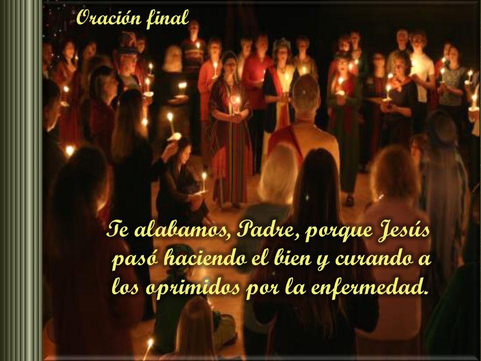 Oración final Te alabamos, Padre, porque Jesús pasó haciendo el bien y curando a los oprimidos por la enfermedad.