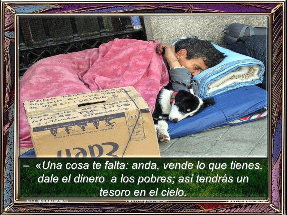 – «Una cosa te falta: anda, vende lo que tienes, dale el dinero a los pobres; así tendrás un tesoro en el cielo.