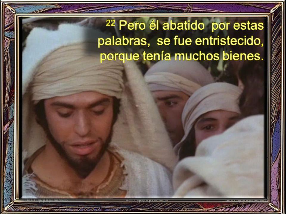 22 Pero él abatido por estas palabras, se fue entristecido, porque tenía muchos bienes.