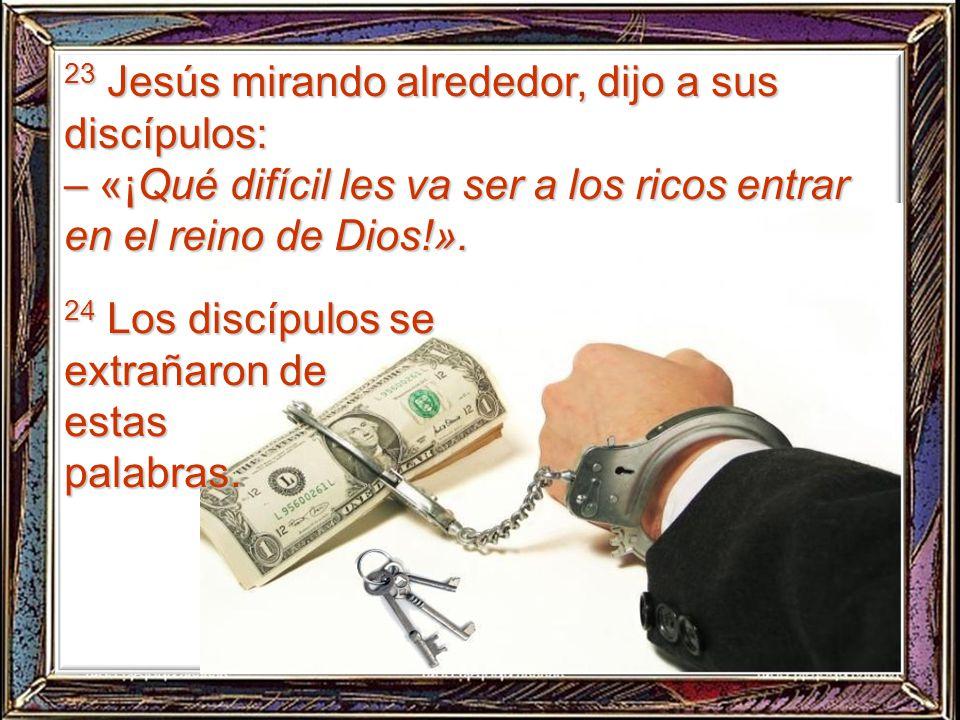 23 Jesús mirando alrededor, dijo a sus discípulos: – «¡Qué difícil les va ser a los ricos entrar en el reino de Dios!».