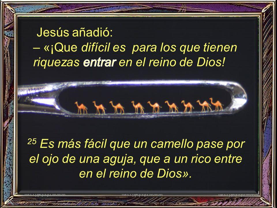 Jesús añadió: – «¡Que difícil es para los que tienen riquezas entrar en el reino de Dios!