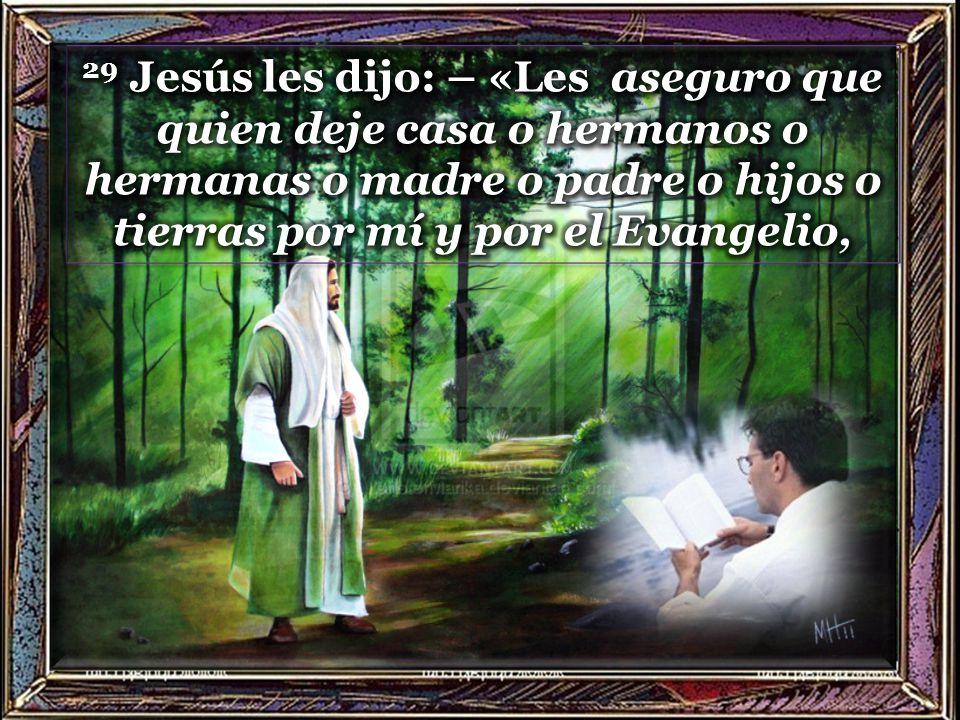 29 Jesús les dijo: – «Les aseguro que quien deje casa o hermanos o hermanas o madre o padre o hijos o tierras por mí y por el Evangelio,