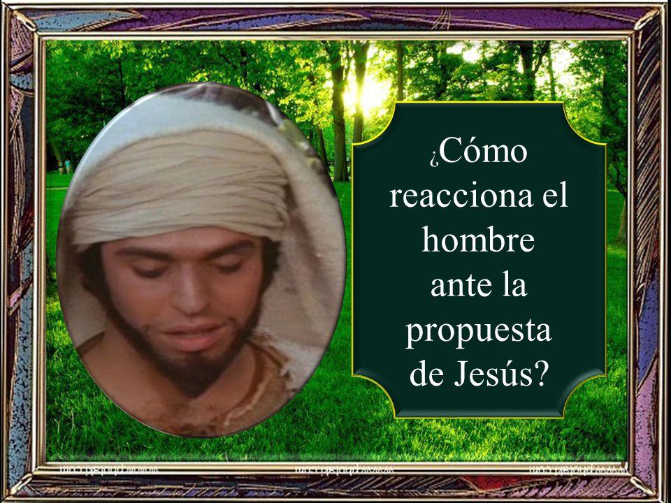 ¿Cómo reacciona el hombre ante la propuesta de Jesús