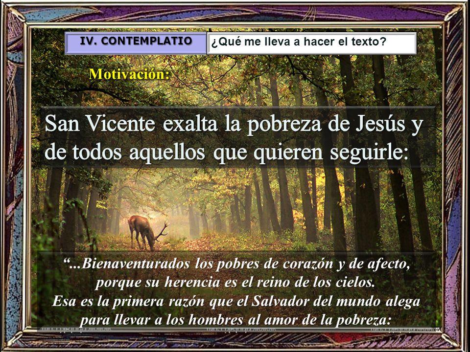 IV. CONTEMPLATIO ¿Qué me lleva a hacer el texto Motivación: San Vicente exalta la pobreza de Jesús y de todos aquellos que quieren seguirle: