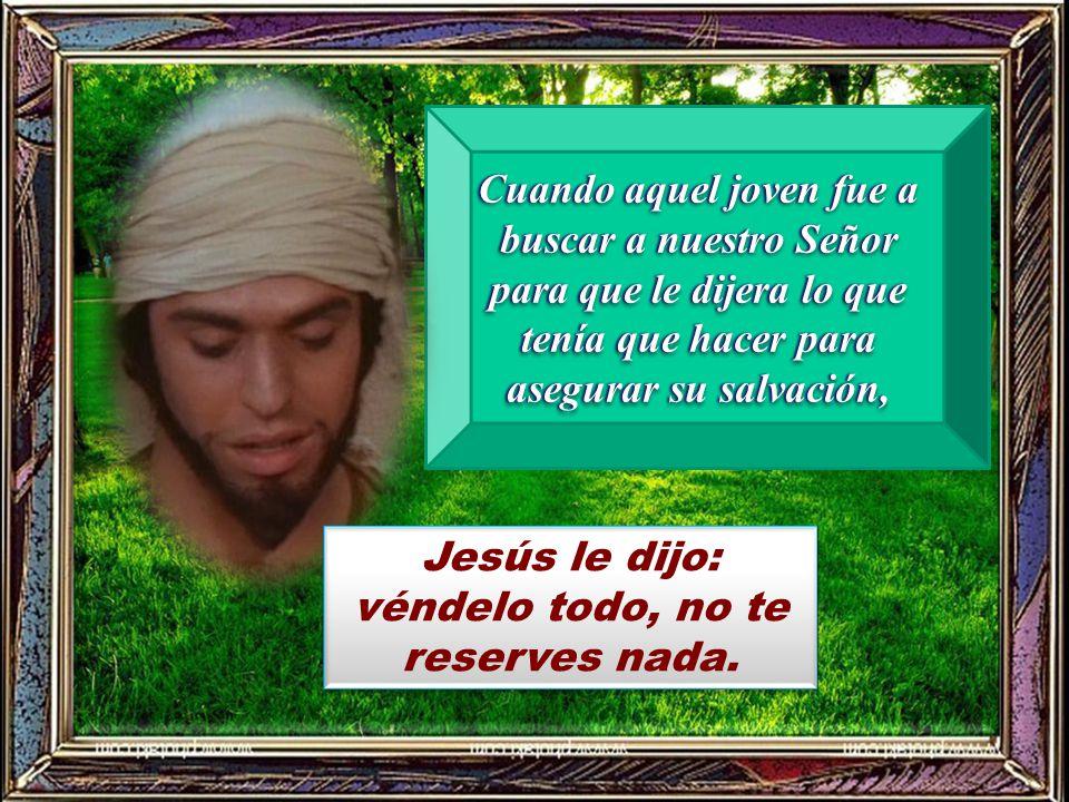 Jesús le dijo: véndelo todo, no te reserves nada.