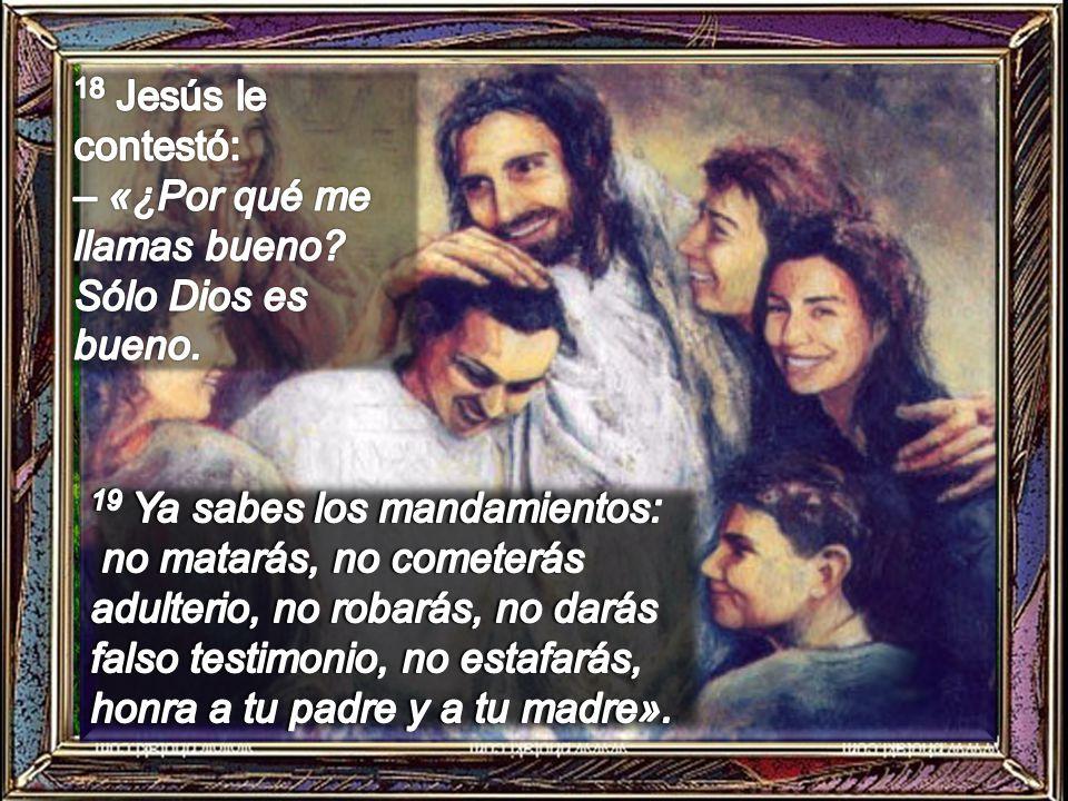 18 Jesús le contestó: – «¿Por qué me llamas bueno Sólo Dios es bueno.