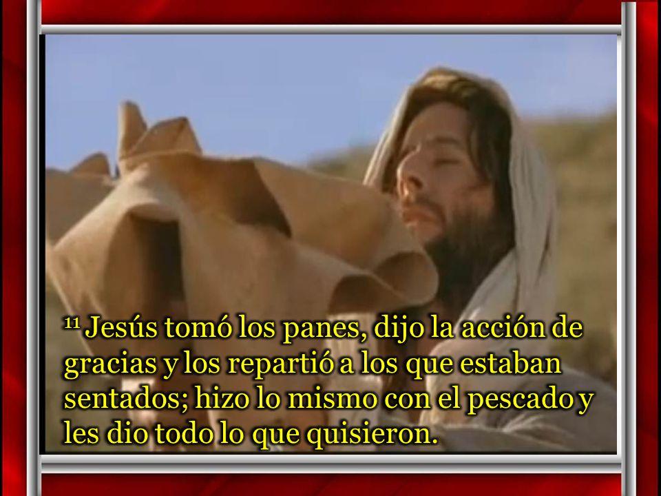 11 Jesús tomó los panes, dijo la acción de gracias y los repartió a los que estaban sentados; hizo lo mismo con el pescado y les dio todo lo que quisieron.