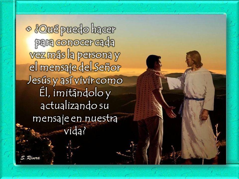 • ¿Qué puedo hacer para conocer cada vez más la persona y el mensaje del Señor Jesús y así vivir como Él, imitándolo y actualizando su mensaje en nuestra vida