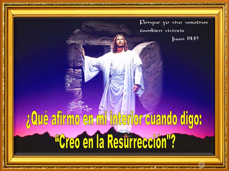 ¿Qué afirmo en mi interior cuando digo: Creo en la Resurrección