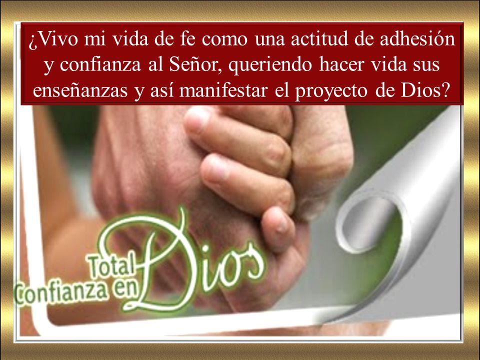 ¿Vivo mi vida de fe como una actitud de adhesión y confianza al Señor, queriendo hacer vida sus enseñanzas y así manifestar el proyecto de Dios