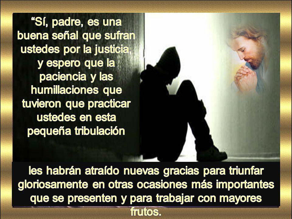 Sí, padre, es una buena señal que sufran ustedes por la justicia, y espero que la paciencia y las humillaciones que tuvieron que practicar ustedes en esta pequeña tribulación