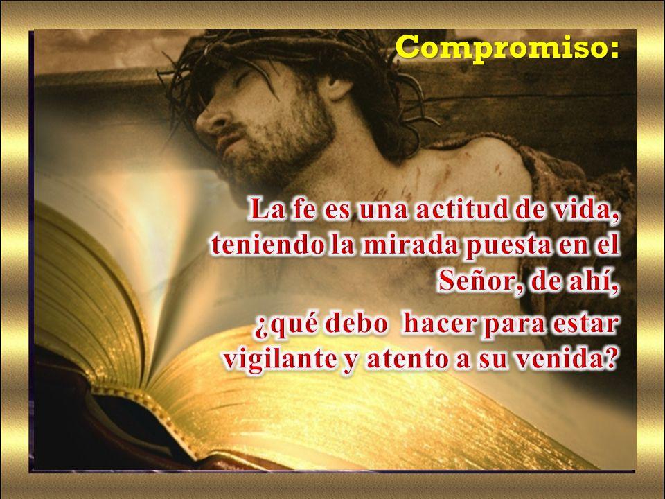 Compromiso: La fe es una actitud de vida, teniendo la mirada puesta en el Señor, de ahí, ¿qué debo hacer para estar vigilante y atento a su venida
