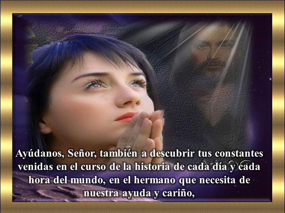 Ayúdanos, Señor, también a descubrir tus constantes venidas en el curso de la historia de cada día y cada hora del mundo, en el hermano que necesita de nuestra ayuda y cariño,