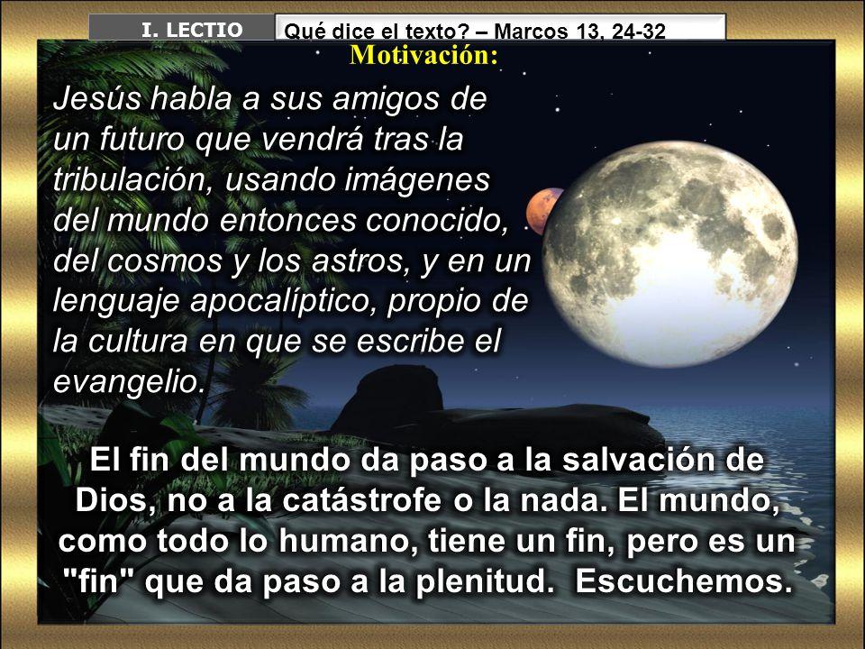 I. LECTIO Qué dice el texto – Marcos 13, 24-32. Motivación: