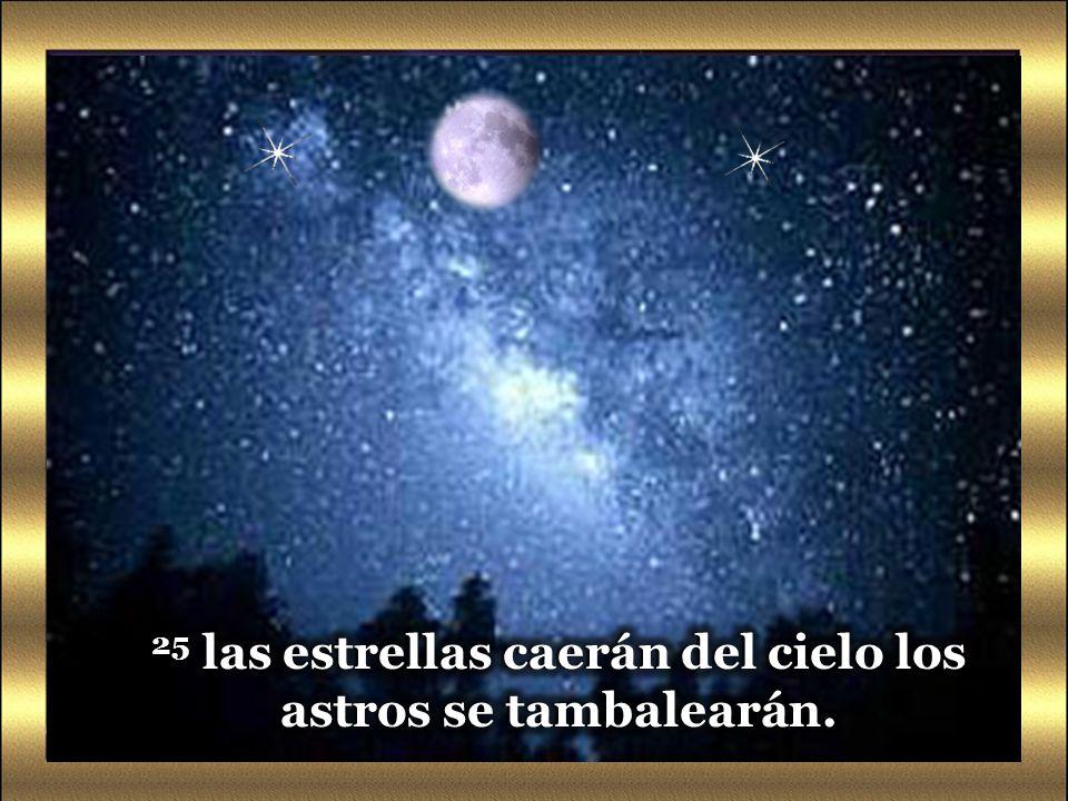 25 las estrellas caerán del cielo los astros se tambalearán.