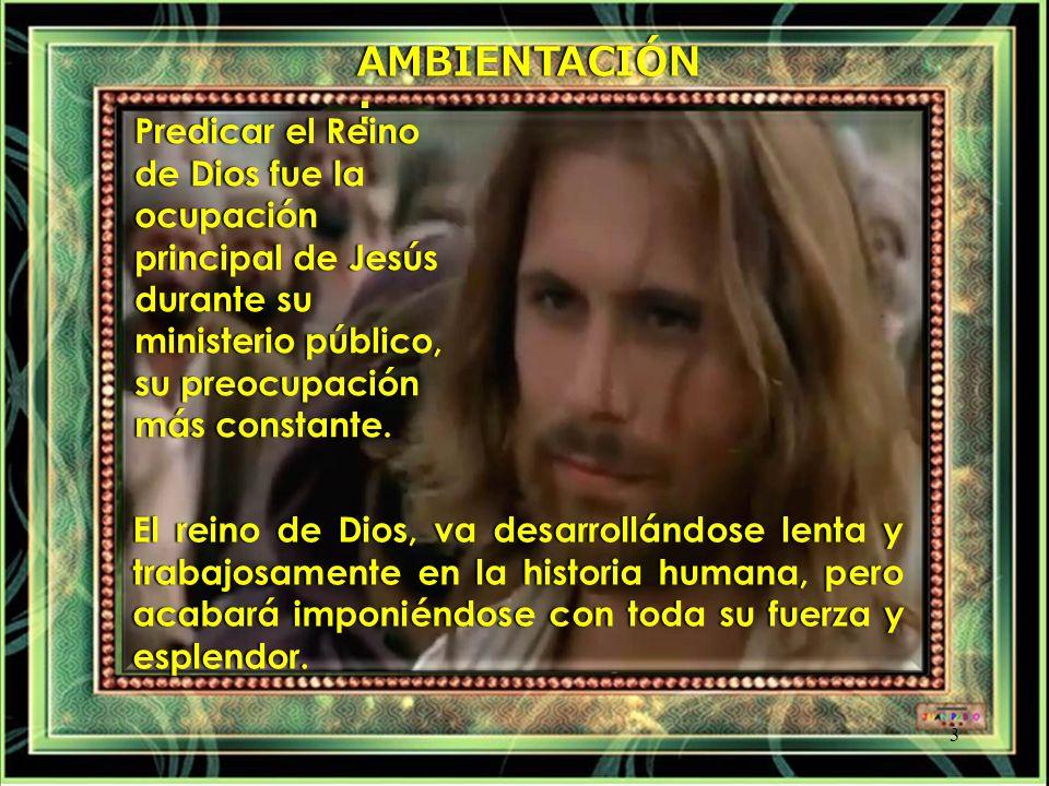 AMBIENTACIÓN: Predicar el Reino de Dios fue la ocupación principal de Jesús durante su ministerio público, su preocupación más constante.