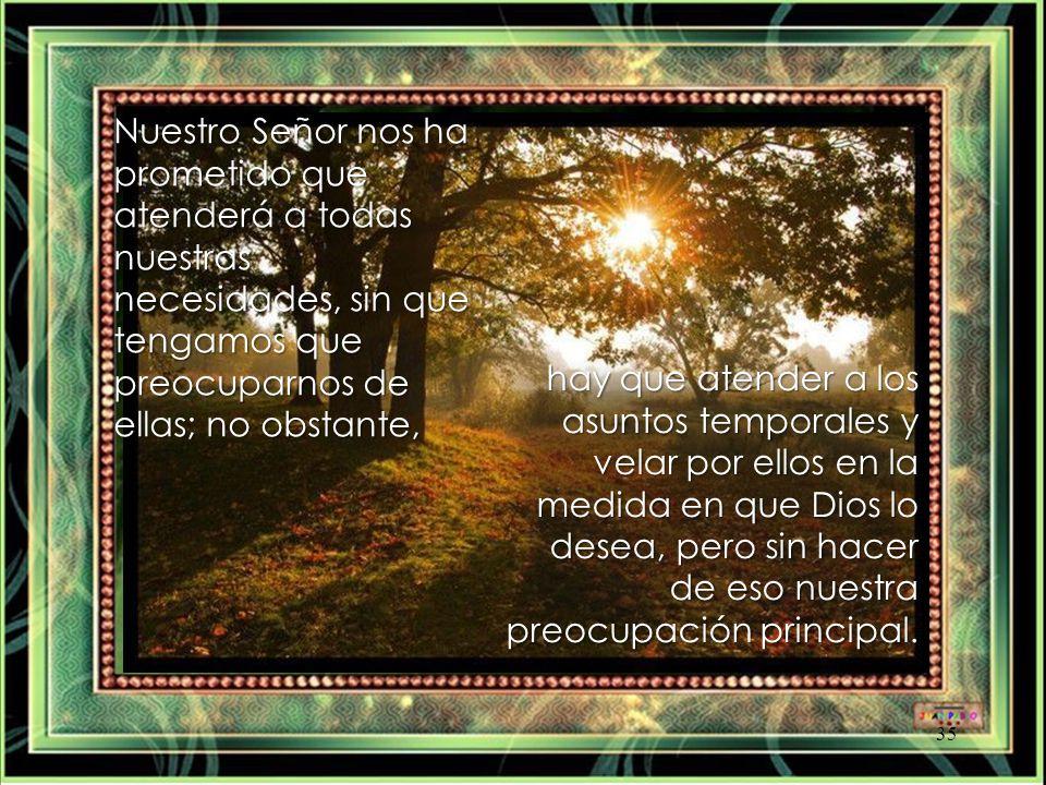 Nuestro Señor nos ha prometido que atenderá a todas nuestras necesidades, sin que tengamos que preocuparnos de ellas; no obstante,