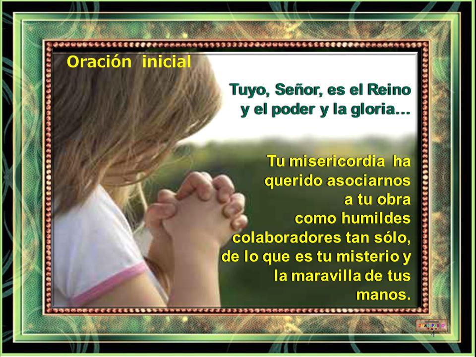 Oración inicial Tuyo, Señor, es el Reino. y el poder y la gloria… Tu misericordia ha querido asociarnos a tu obra.