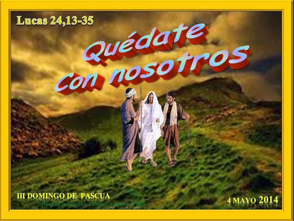 Lucas 24,13-35 Quédate Con nosotros III domingo de Pascua 4 Mayo 2014