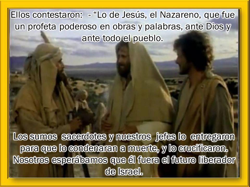 Ellos contestaron: - Lo de Jesús, el Nazareno, que fue un profeta poderoso en obras y palabras, ante Dios y ante todo el pueblo.
