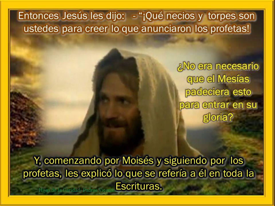 Entonces Jesús les dijo: - ¡Qué necios y torpes son ustedes para creer lo que anunciaron los profetas!