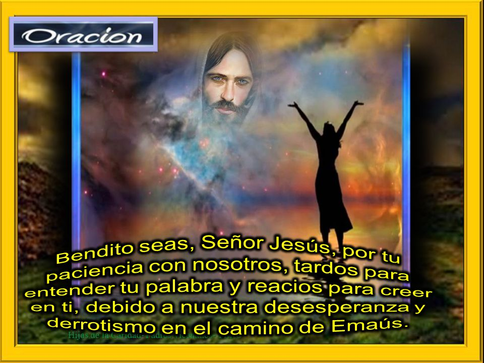 Bendito seas, Señor Jesús, por tu paciencia con nosotros, tardos para entender tu palabra y reacios para creer en ti, debido a nuestra desesperanza y derrotismo en el camino de Emaús.