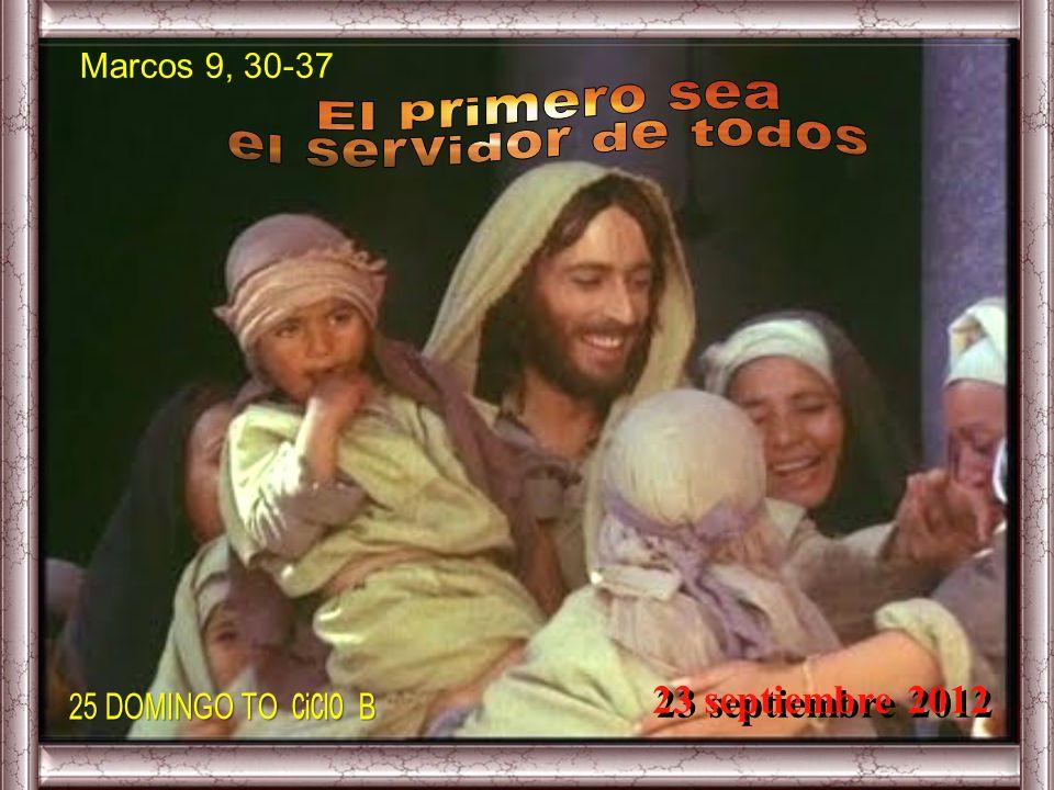 El primero sea el servidor de todos 23 septiembre 2012 Marcos 9, 30-37