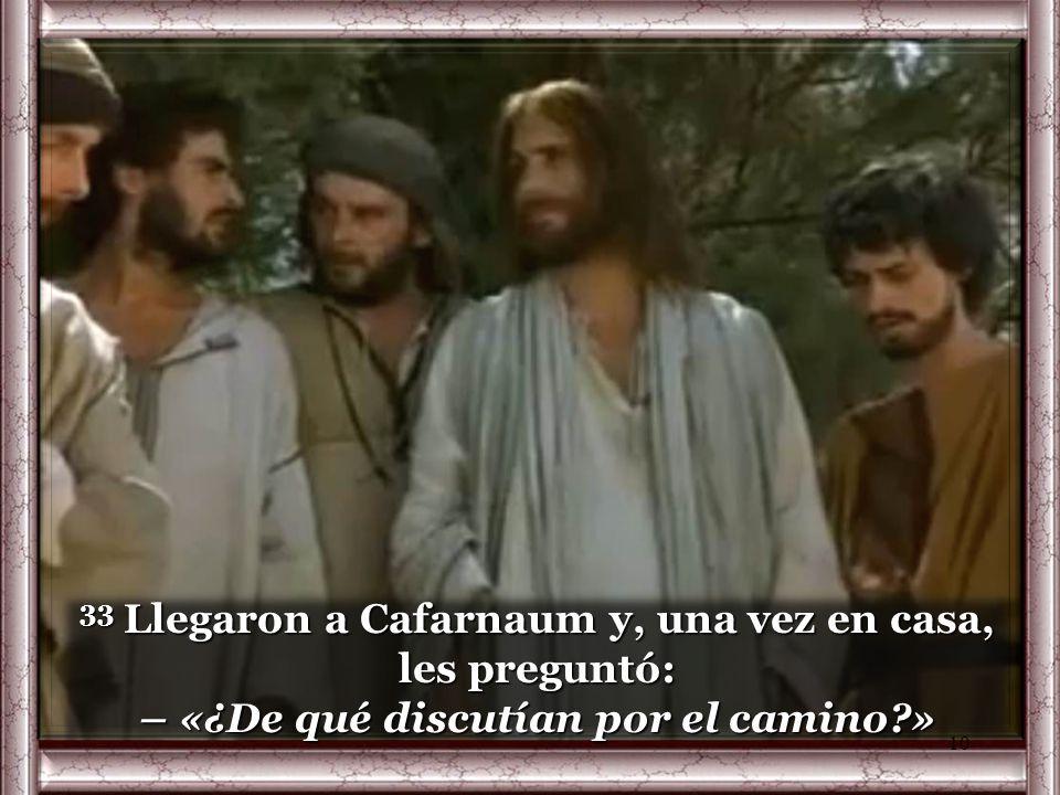33 Llegaron a Cafarnaum y, una vez en casa, les preguntó: – «¿De qué discutían por el camino »