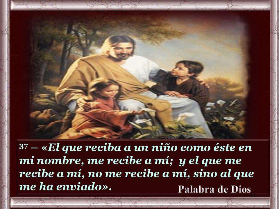 37 – «El que reciba a un niño como éste en mi nombre, me recibe a mí; y el que me recibe a mí, no me recibe a mí, sino al que me ha enviado».