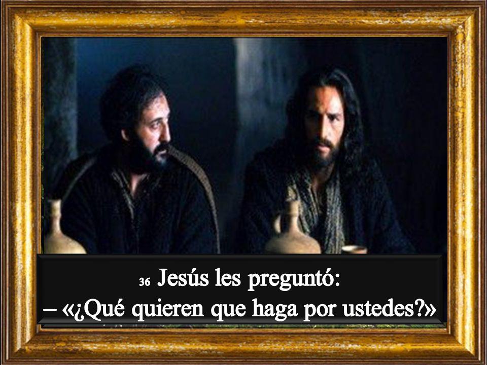 36 Jesús les preguntó: – «¿Qué quieren que haga por ustedes »